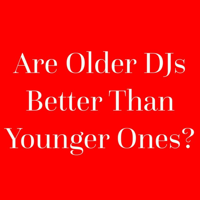 Are Older DJs Better Than Younger Ones?